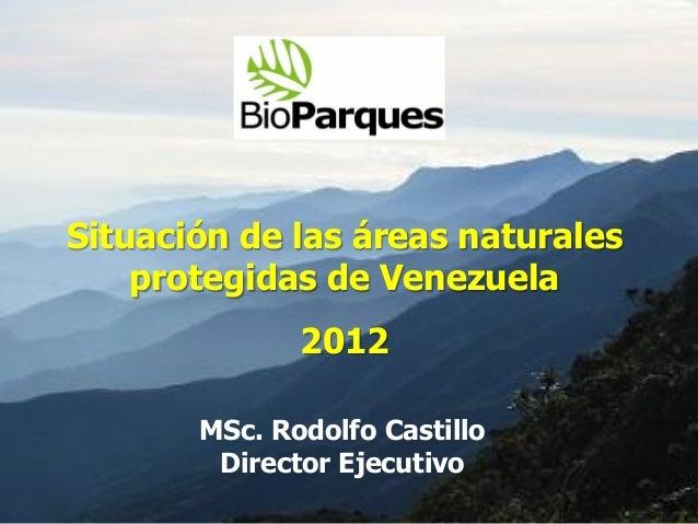 Situación de las áreas naturales    protegidas de Venezuela              2012       MSc. Rodolfo Castillo        Director ...