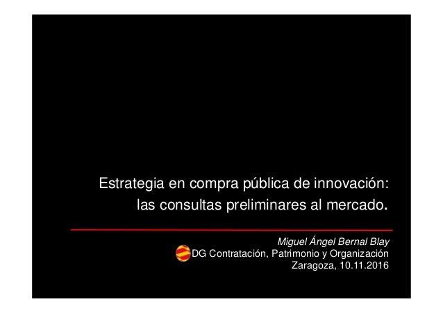 Estrategia en compra pública de innovación: las consultas preliminares al mercado. Miguel Ángel Bernal Blay DG Contratació...