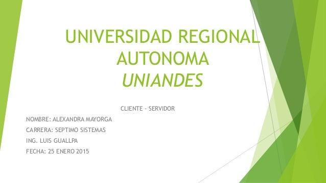 UNIVERSIDAD REGIONAL AUTONOMA UNIANDES CLIENTE - SERVIDOR NOMBRE: ALEXANDRA MAYORGA CARRERA: SEPTIMO SISTEMAS ING. LUIS GU...