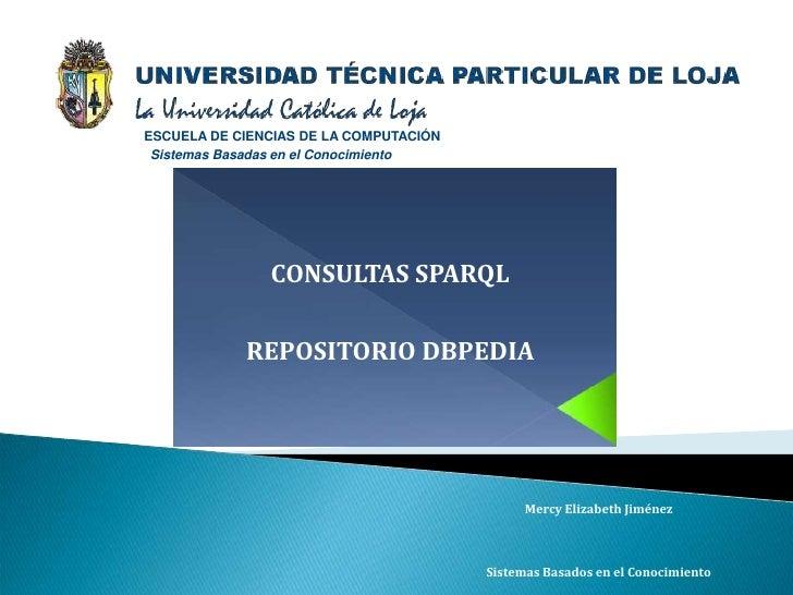 ESCUELA DE CIENCIAS DE LA COMPUTACIÓN  Sistemas Basadas en el Conocimiento                    CONSULTAS SPARQL            ...
