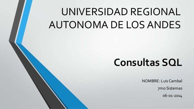 UNIVERSIDAD REGIONAL AUTONOMA DE LOS ANDES  Consultas SQL NOMBRE: Luis Cambal  7mo Sistemas 06-01-2014