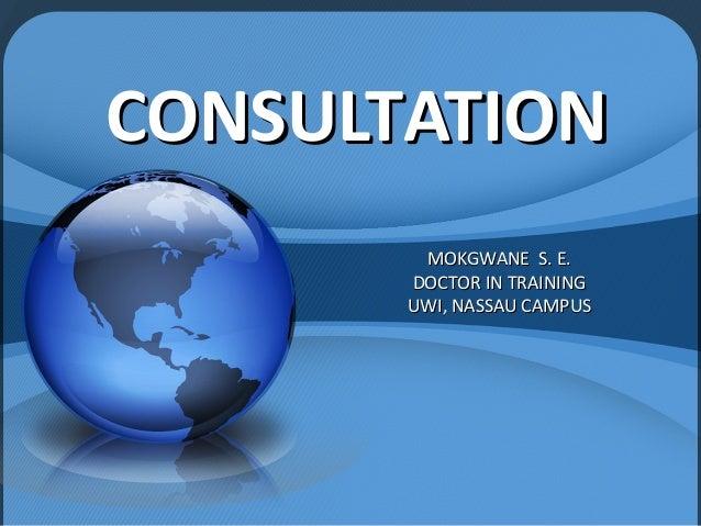 CONSULTATIONCONSULTATIONMOKGWANE S. E.MOKGWANE S. E.DOCTOR IN TRAININGDOCTOR IN TRAININGUWI, NASSAU CAMPUSUWI, NASSAU CAMPUS