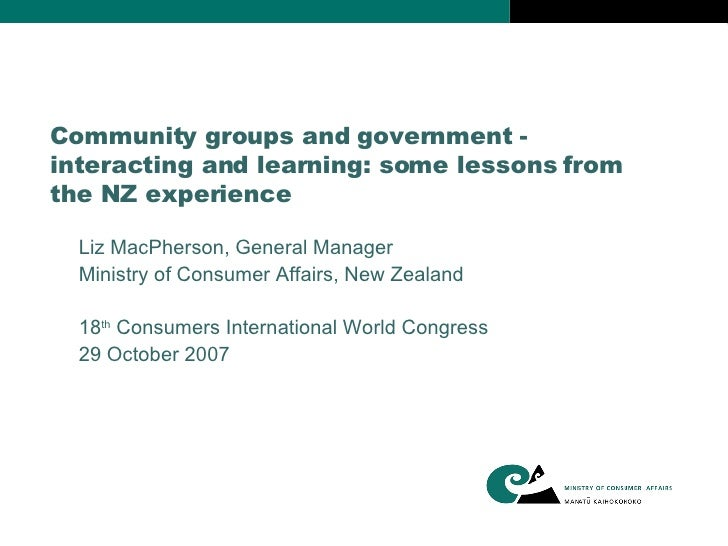 Community groups and government - interacting and learning: some lessons from the NZ experience Liz MacPherson, General Ma...