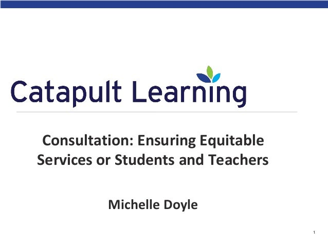 Consultation: Ensuring Equitable Services or Students and Teachers Michelle Doyle 1