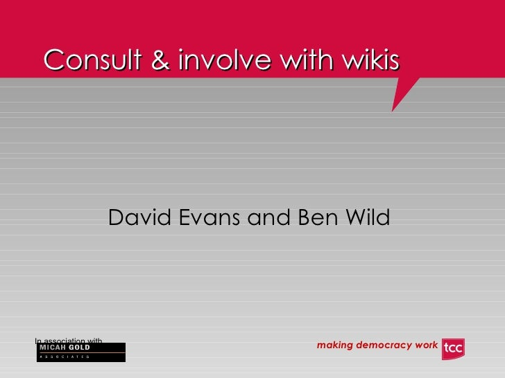 Consult & involve with wikis <ul><ul><li>David Evans and Ben Wild </li></ul></ul>