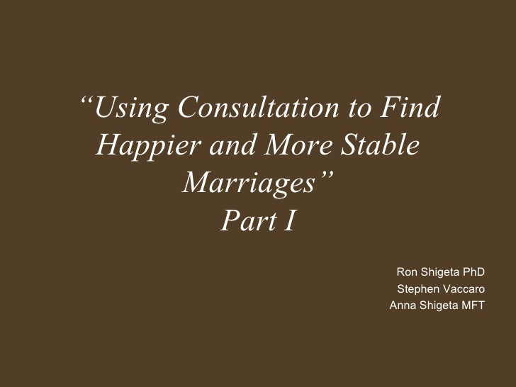 """ Using Consultation to Find Happier and More Stable Marriages"" Part I Ron Shigeta PhD Stephen Vaccaro Anna Shigeta MFT"