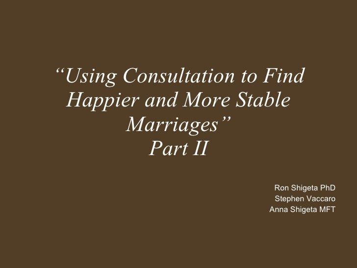 """"""" Using Consultation to Find Happier and More Stable Marriages"""" Part II Ron Shigeta PhD Stephen Vaccaro Anna Shigeta MFT"""