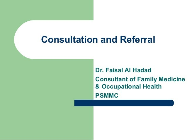 Consultation and Referral Dr. Faisal Al Hadad Consultant of Family Medicine & Occupational Health PSMMC