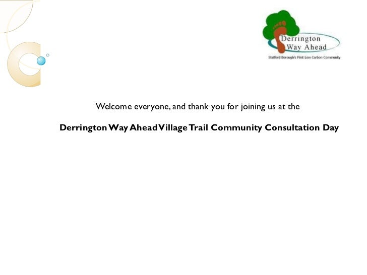 Welcome everyone, and thank you for joining us at the  Derrington Way Ahead Village Trail Community Consultation Day