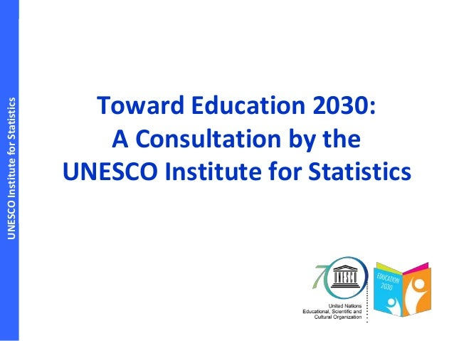 UNESCOInstituteforStatistics Toward Education 2030: A Consultation by the UNESCO Institute for Statistics
