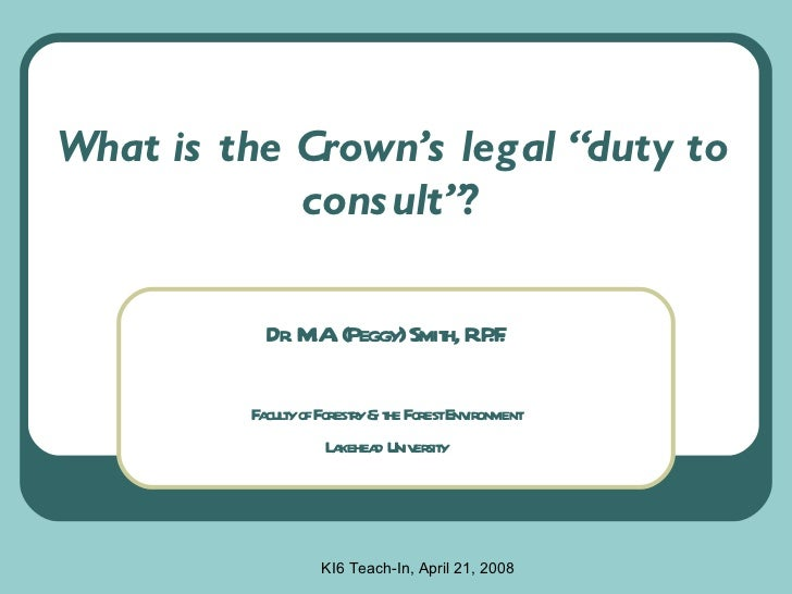 "What is the Crown's legal ""duty to consult""? Dr. M.A. (Peggy) Smith, R.P.F. Faculty of Forestry & the Forest Environment L..."