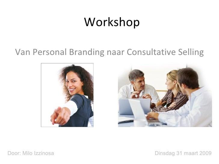 Workshop Van Personal Branding naar Consultative Selling Dinsdag 31 maart 2009 Door: Milo Izzinosa