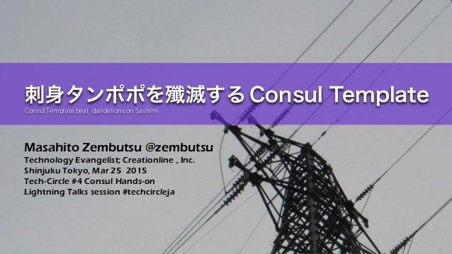 Masahito Zembutsu @zembutsu Technology Evangelist; Creationline , Inc. Shinjuku Tokyo, Mar 25 2015 Tech-Circle #4 Consul H...
