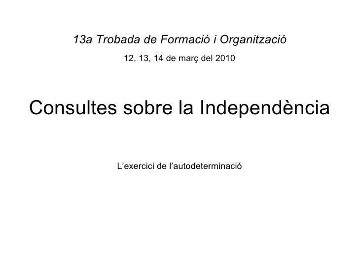 Consultes sobre la Independència 13a Trobada de Formació i Organització 12, 13, 14 de març del 2010 L'exercici de l'autode...