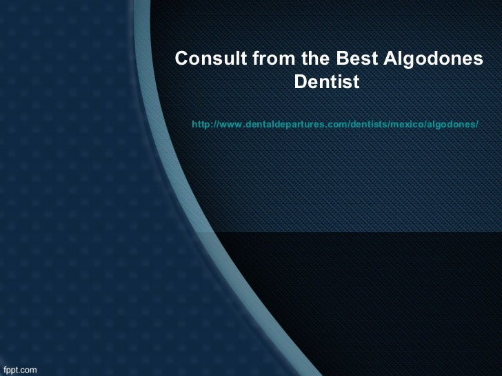 Consult from the Best Algodones            Dentist http://www.dentaldepartures.com/dentists/mexico/algodones/