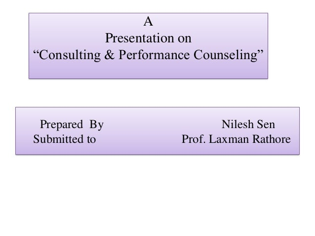 "APresentation on""Consulting & Performance Counseling""Prepared By Nilesh SenSubmitted to Prof. Laxman Rathore"