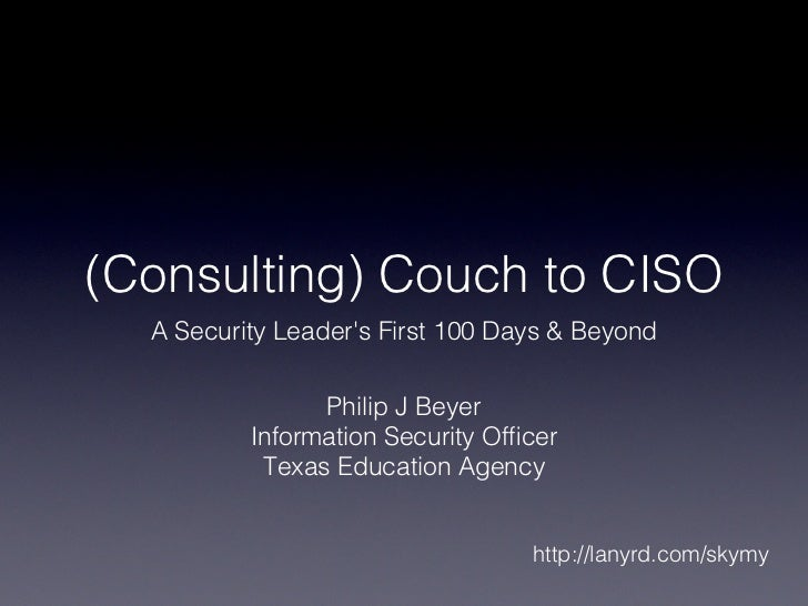 (Consulting) Couch to CISO  A Security Leaders First 100 Days & Beyond                Philip J Beyer          Information ...