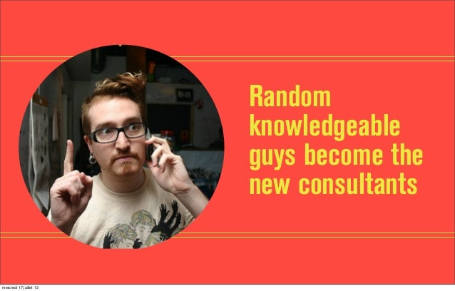 Random knowledgeable guys become the new consultants mercredi 17 juillet 13