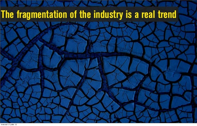 The fragmentation of the industry is a real trend mercredi 17 juillet 13