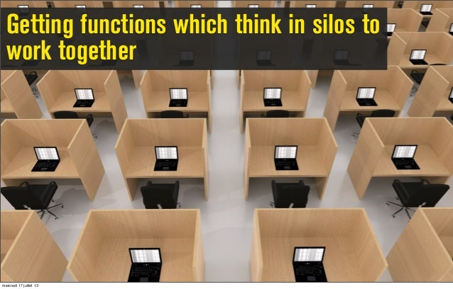 Getting functions which think in silos to work together mercredi 17 juillet 13
