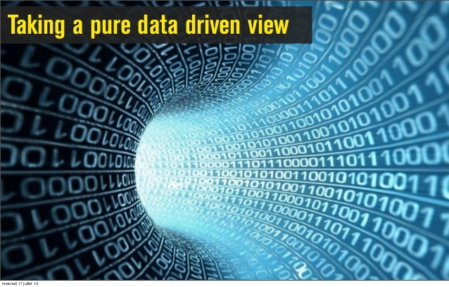 Taking a pure data driven view mercredi 17 juillet 13