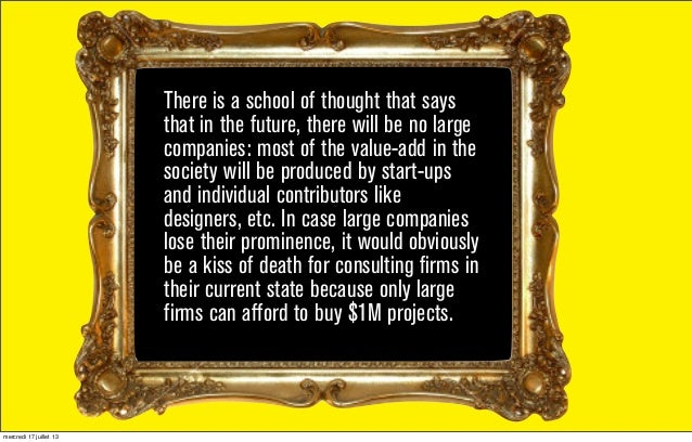 There is a school of thought that says that in the future, there will be no large companies: most of the value-add in the ...