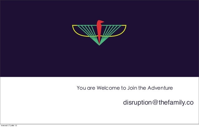 You are Welcome to Join the Adventure disruption@thefamily.co mercredi 17 juillet 13