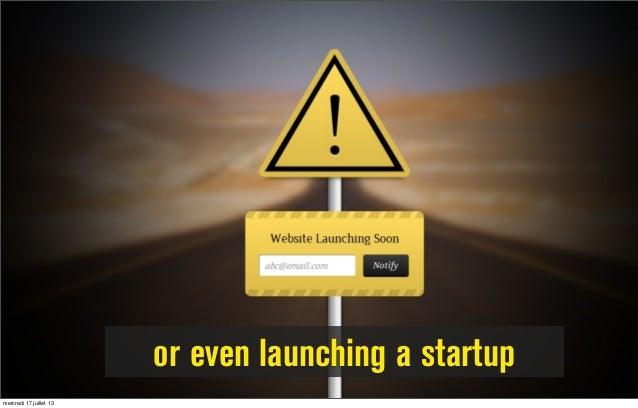 or even launching a startup mercredi 17 juillet 13