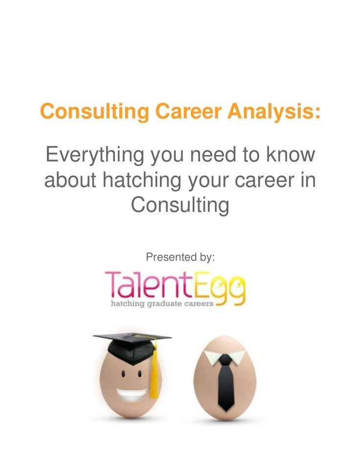 Consulting Career Analysis:Everything you need to knowabout hatching your career in         Consulting          Presented ...