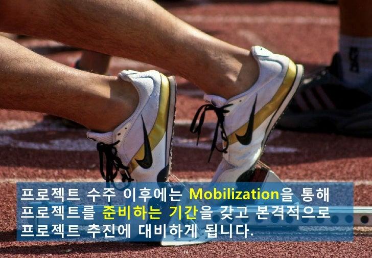 프로젝트 수주 이후에는 Mobilization을 통해프로젝트를 준비하는 기간을 갖고 본격적으로프로젝트 추진에 대비하게 됩니다.              - 14 -