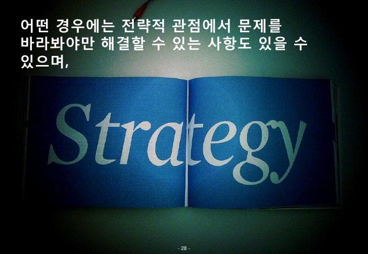 어떤 경우에는 전략적 관점에서 문제를바라봐야만 해결할 수 있는 사항도 있을 수있으며,            - 28 -