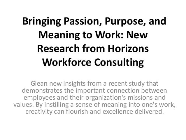 Bringing Passion, Purpose, and Meaning to Work: New Research from Horizons Workforce Consulting Glean new insights from a ...