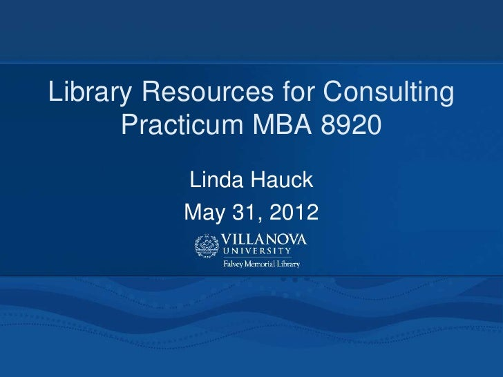 Library Resources for Consulting      Practicum MBA 8920          Linda Hauck          May 31, 2012