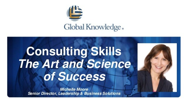 Consulting Skills The Art and Science of Success Michelle Moore Senior Director, Leadership & Business Solutions