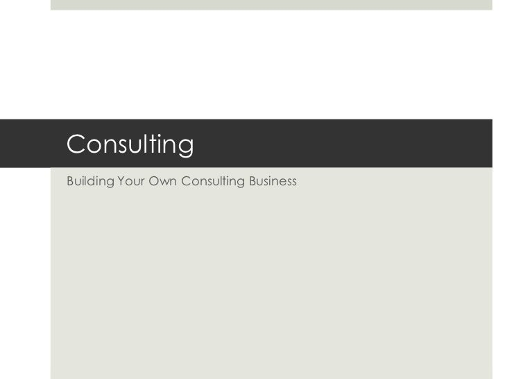 Consulting<br />Building Your Own Consulting Business<br />