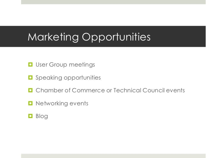 Marketing Opportunities<br />User Group meetings<br />Speaking opportunities<br />Chamber of Commerce or Technical Council...