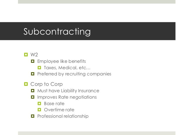 Subcontracting<br />W2<br />Employee like benefits<br />Taxes, Medical, etc…<br />Preferred by recruiting companies<br />C...