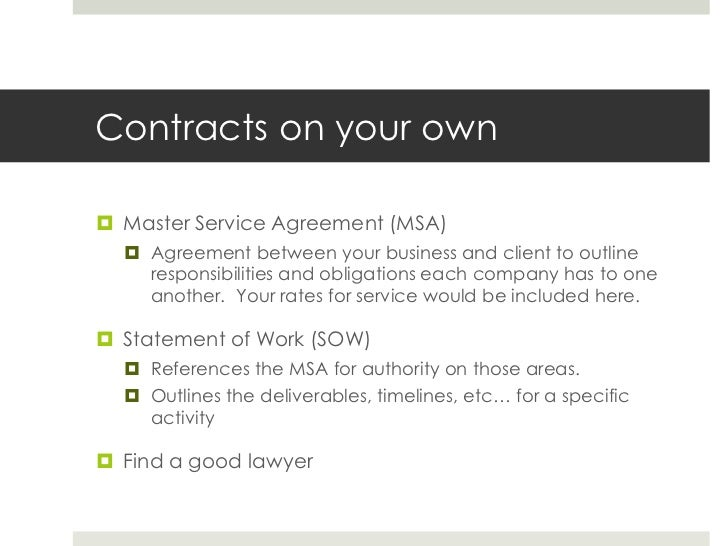 Contracts on your own<br />Master Service Agreement (MSA)<br />Agreement between your business and client to outline respo...