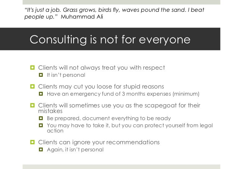Consulting is not for everyone<br />Clients will not always treat you with respect<br />It isn't personal<br />Clients may...