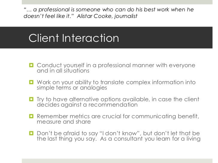 Client Interaction<br />Conduct yourself in a professional manner with everyone and in all situations<br />Work on your ab...