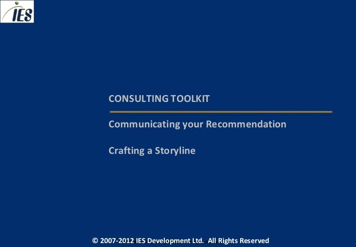 CONSULTING TOOLKIT     Communicating your Recommendation     Crafting a Storyline© 2007-2012 IESIES Development Ltd. All L...
