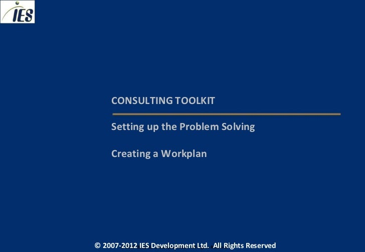 CONSULTING TOOLKIT     Setting up the Problem Solving     Creating a Workplan© 2007-2012 IESIES Development Ltd. All Ltd. ...