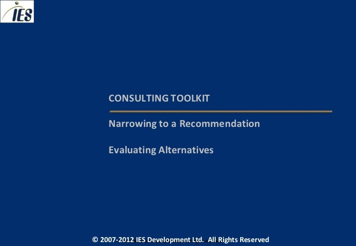 CONSULTING TOOLKIT     Narrowing to a Recommendation     Evaluating Alternatives© 2007-2012 IESIES Development Ltd. All Lt...
