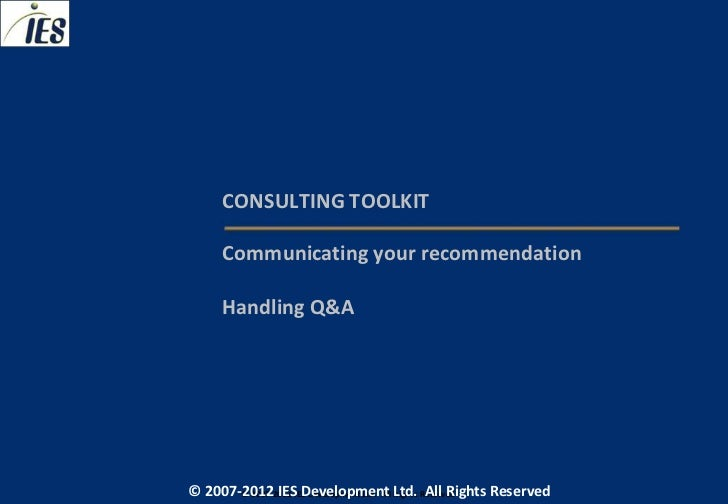 CONSULTING TOOLKIT     Communicating your recommendation     Handling Q&A© 2007-2012 IESIES Development Ltd. All Ltd. Rese...