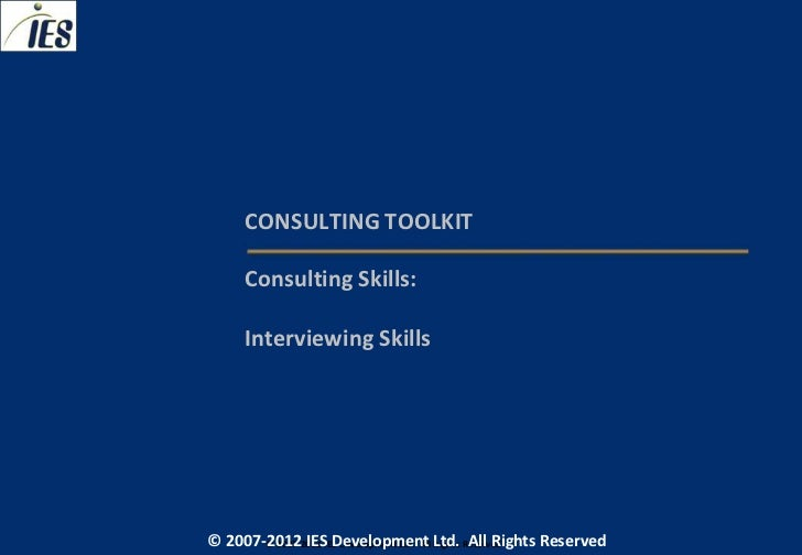 CONSULTING TOOLKIT     Consulting Skills:     Interviewing Skills© 2007-2012 IESIES Development Ltd. All Ltd. Reserved    ...