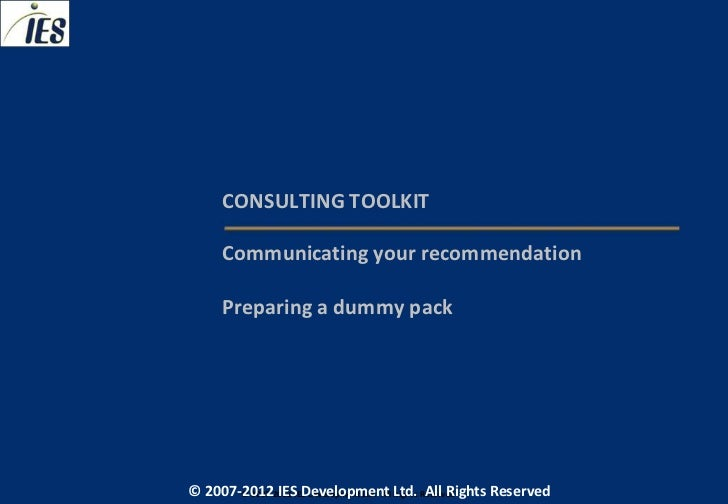 CONSULTING TOOLKIT     Communicating your recommendation     Preparing a dummy pack© 2007-2012 IESIES Development Ltd. All...