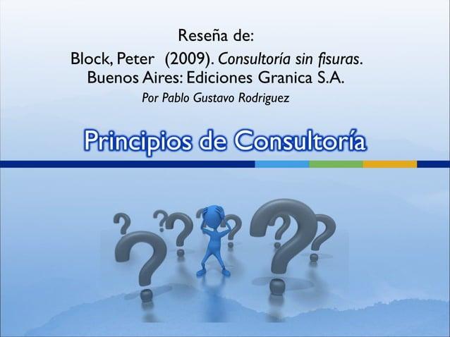 Reseña de:Block, Peter (2009). Consultoría sin fisuras.  Buenos Aires: Ediciones Granica S.A.           Por Pablo Gustavo ...