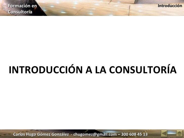 Carlos Hugo Gómez González  - chugomez@gmail.com – 300 608 45 13 Formación en  Consultoría Introducción INTRODUCCIÓN A LA ...