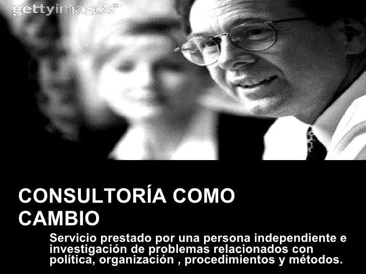 CONSULTORÍA COMO CAMBIO <ul><li>Servicio prestado por una persona independiente e investigación de problemas relacionados ...