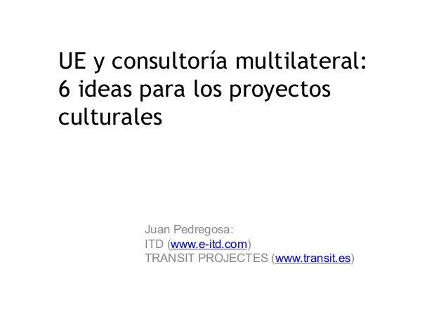 UE y consultoría multilateral: 6 ideas para los proyectos culturales Juan Pedregosa: ITD (www.e-itd.com) TRANSIT PROJECTES...
